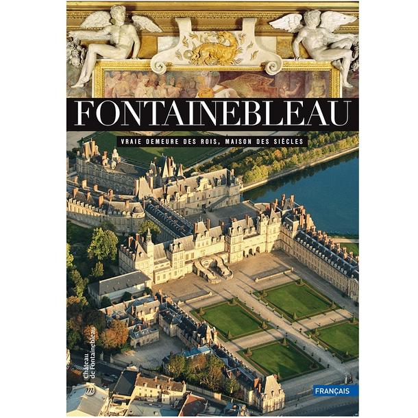 Fontainebleau. Vraie demeure des rois, maison des siècles Français